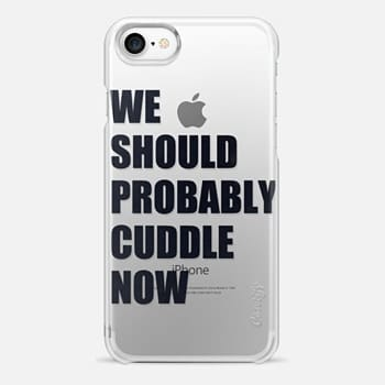 iPhone 7 Case We Should Probably Cuddle Now - Transparent
